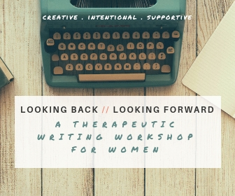 LOOKING BACK // LOOKING FORWARD a Therapeutic Writing Workshop for Women
